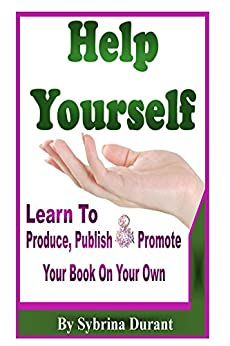 [Durant, Sybrina]のHelp Yourself: Learn To Produce, Publish and Promote Your Book On Your Own (English Edition)