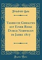 Tagebuch Gehalten Auf Einer Reise Durch Norwegen Im Jahre 1817 (Classic Reprint)