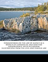 Commentaries on the Law of Agency as a Branch of Commercial and Maritime Jurisprudence, with Occasional Illustrations from the Civil and Foreign Law