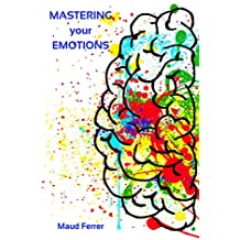 Mastering your Emotions: How to Raise Self-awareness, Master Social Skills and Develop Empathy for Great Leadership and Success with Emotional Intelligence