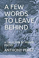 A FEW WORDS TO LEAVE BEHIND: A COLLECTION OF PRIVATE POETRY