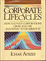 Corporate Life Cycles: The Theory of How and Why Corporations Grow and Die and What to Do About it