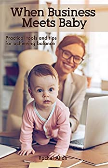 When Business Meets Baby: Practical Tools and Tips for Achieving Balance by [Allan, Rachel]