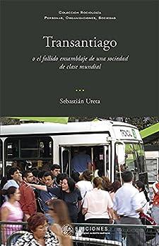Transantiago: o el fallido ensamblaje de una sociedad de clase mundial by [Sebastián Ureta]