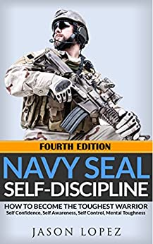 [Lopez, Jason]のNAVY SEAL: Self Discipline: How to Become the Toughest Warrior: Self Confidence, Self Awareness, Self Control, Mental Toughness (Navy Seals Mental Toughness) (English Edition)