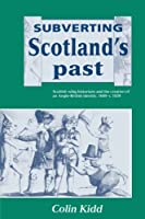 Subverting Scotland's Past: Scottish Whig Historians and the Creation of an Anglo-British Identity, 1689-c. 1830