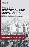 Protektion Und Souveraenitaet: Die Entwicklung Imperialer Herrschaftsformen Im 19. Jahrhundert (Studien Zur Internationalen Geschichte)