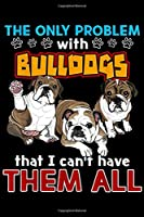 The only Problem With Bulldogs That I Can't Have Them All: The Problem With Bulldogs That I Can't Have Them All  Journal/Notebook Blank Lined Ruled 6x9 100 Pages