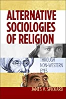 Alternative Sociologies of Religion: Through Non-Western Eyes