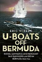 U-Boats Off Bermuda: Patrol Summaries and Merchant Ship Survivors Landed in Bermuda, 1940-1944