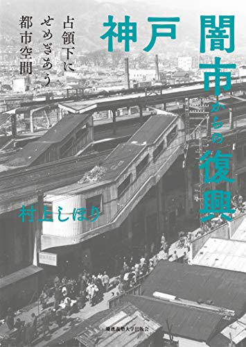 神戸 闇市からの復興:占領下にせめぎあう都市空間の詳細を見る