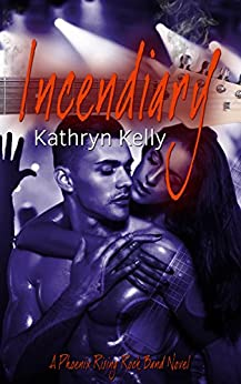Incendiary (A Phoenix Rising Rock Band Novel Book 2) by [Kelly, Kathryn]