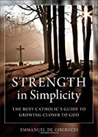 Strength in Simplicity: The Busy Catholic's Guide to Growing Closer to God