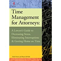 Time Management for Attorneys: A Lawyer's Guide to Decreasing Stress Eliminating Interruptions & Ge