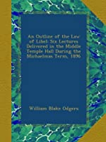 An Outline of the Law of Libel: Six Lectures Delivered in the Middle Temple Hall During the Michaelmas Term, 1896