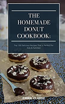 The Homemade Donut Cookbook: Top 100 Delicious Recipes That Is Perfect For Kids & Families! (Easy Meal Book 2) by [Clarke, Emma]