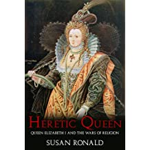 Heretic Queen: Elizabeth I and the Wars of Religion