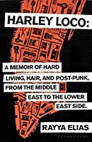 Harley Loco: A Memoir of Hard Living, Hair and Post-Punk, from the Middle East to the Lower East Side
