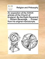 An Exposition of the XXXIX Articles of the Church of England. by the Right Reverend ... William Beveridge, ... Printed from His Original Manuscripts.