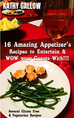16 Amazing Appetizer's - Recipes To Entertain and WOW Your Guests!!!: Several Gluten Free and Vegetarian Recipes (Amazing Recipes Book 1) (English Edition)