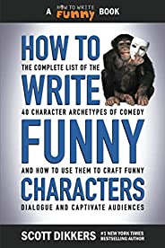 How to Write Funny Characters: The Complete List of the 40 Character Archetypes of Comedy and How to Use Them