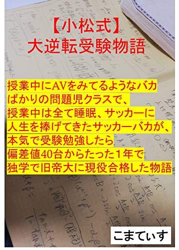 【小松式】大逆転受験物語: バカでも独学で1年間で旧帝大に合格する方法