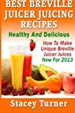 Juicers Best Deals - Best Breville Juicer Juicing Recipes: Healthy And Delicious: How To Make Unique Breville Juicer Juices New For 2013