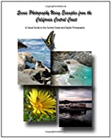 Scenic Photography Using Examples from the California Central Coast: A Visual Guide to the Central Coast and Digital Photography
