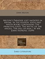 Milton's Paradise Lost Imitated in Rhyme, in the Fourth, Sixth and Ninth Books Containing the Primitive Loves, the Battel of the Angels, the Fall of Man / By Mr. John Hopkins. (1699)
