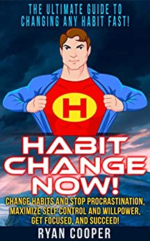 Habit: Habit Change Now! - The Ultimate Guide To Changing Any Habit Fast! - Change Habits And Stop Procrastination, Maximize Self Control And Willpower, ... Discipline, Concentration, Time Management) by [Cooper, Ryan]