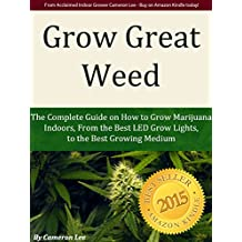 Grow Great Weed: The Complete Guide on How to Grow Marijuana Indoors, From The Best LED Grow Lights for 2019, to the Best Growing Medium