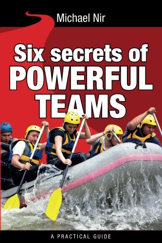 Download Six Secrets of Powerful Teams: A Practical Guide to the Magic of Motivating and Influencing Teams (Leadership Influence Project and Team) 1499578644