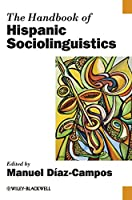The Handbook of Hispanic Sociolinguistics (Blackwell Handbooks in Linguistics)