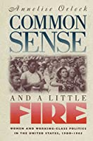 Common Sense & A Little Fire: Women and Working-Class Politics in the United States, 1900-1965 (Gender & American Culture)