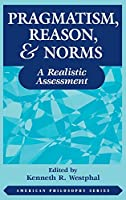 Pragmatism, Reason, and Norms: A Realistic Assessment (American Philosophy)