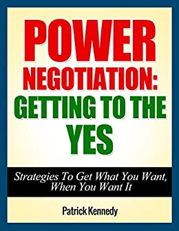 Power Negotiation: Getting To The YES...Strategies To Get What You Want, When You Want It (Persuasion, Communication Skills) (Success, Successful People, ... Getting Yes, Negotiation Tactics Book 1) by [Kennedy, Patrick]
