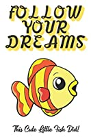 Follow Your Dreams. This Cute Little Fish Did!: Inspirational and Motivational Lined Paper Notebook Journal to Draw, Diary, Plan or Sketch. Great for School Work Homework.