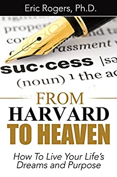 From Harvard To Heaven: How To Live Your Life's Dreams and Purpose by [Rogers, Eric]