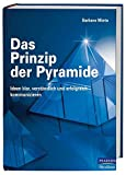Das Prinzip der Pyramide: Ideen klar, verstaendlich und erfolgreich kommunizieren