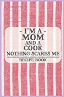 I'm a Mom and a Cook Nothing Scares Me Recipe Book: Blank Recipe Journal to Write in for Women, Food Cookbook Design, Document all Your Special Recipes and Notes for Your Favorite ... for Women, Wife, Mom (6x9 120 pages)