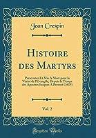 Histoire Des Martyrs, Vol. 2: Persecutez Et MIS a Mort Pour La Vérité de l'Evangile, Depuis Le Temps Des Apostres Iusques a Present (1619) (Classic Reprint)
