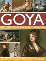 Goya: His Life & Works in 500 Images: An illustrated account of the artist, his life and context, with a gallery of 300 paintings and drawings. by Susie Hodge(2015-12-07)