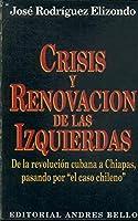"""Crisis y Renovacion de Las Izquierdas: de La Revolucion Cubana a Chiapas, Pasando Por """"El Caso Chileno"""""""