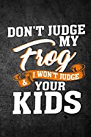 Don't Judge My Frog & I Won't Judge Your Kids: Funny Journal for Pet Owners: Blank Lined Notebook for Herping to Write Notes & Writing
