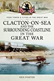 Clacton-on-sea and the Surrounding Coastline in the Great War (Towns &Cities in the Great War)