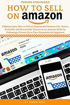 How to Sell on Amazon: 2 Manuscripts, How to Sell on Amazon and Amazon FBA- Start a Profitable and Sustainable Venture as an Amazon Seller by Following a Proven Up to Date Blueprints for Beginners by [Hill, Owen, Michael, Aaron]