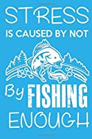 Stress Is Caused By Not By Fishing Enough: Fishing Calendar Notebook For The Serious Fisherman To Record Fishing Trip Experiences Diary and catches Journal
