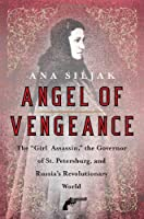"""Angel of Vengeance: The """"Girl Assassin"""", the Governor of St. Petersburg, and Russia's Revolutionary World"""