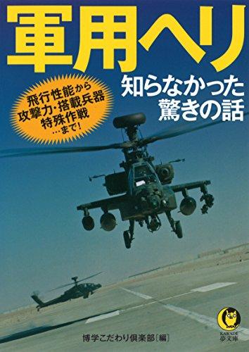 軍用ヘリ 知らなかった驚きの話: 飛行性能から攻撃力・搭載兵器・特殊作戦…まで! (KAWADE夢文庫)