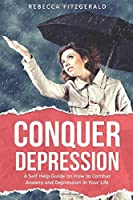Conquer Depression: An Honest Self Help Therapy Guide on How to Combat Anxiety and Depression in Your Life and Encourage Positive Thinking